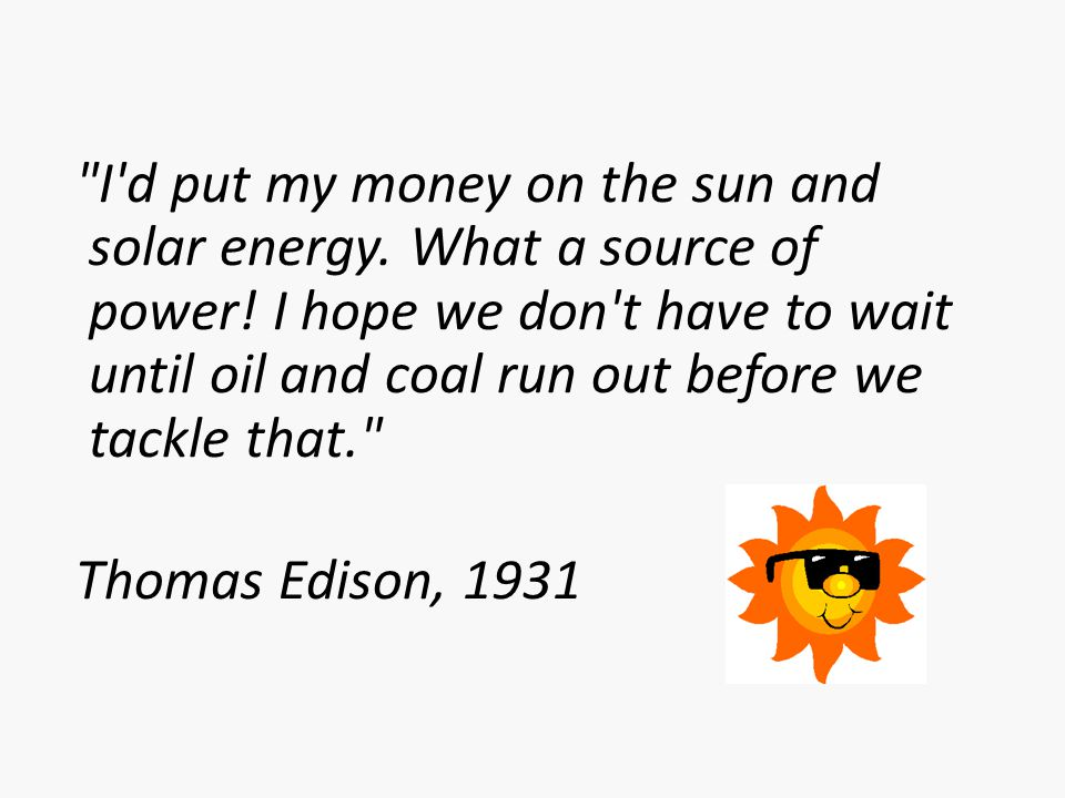 I d put my money on the sun and solar energy. What a source of power