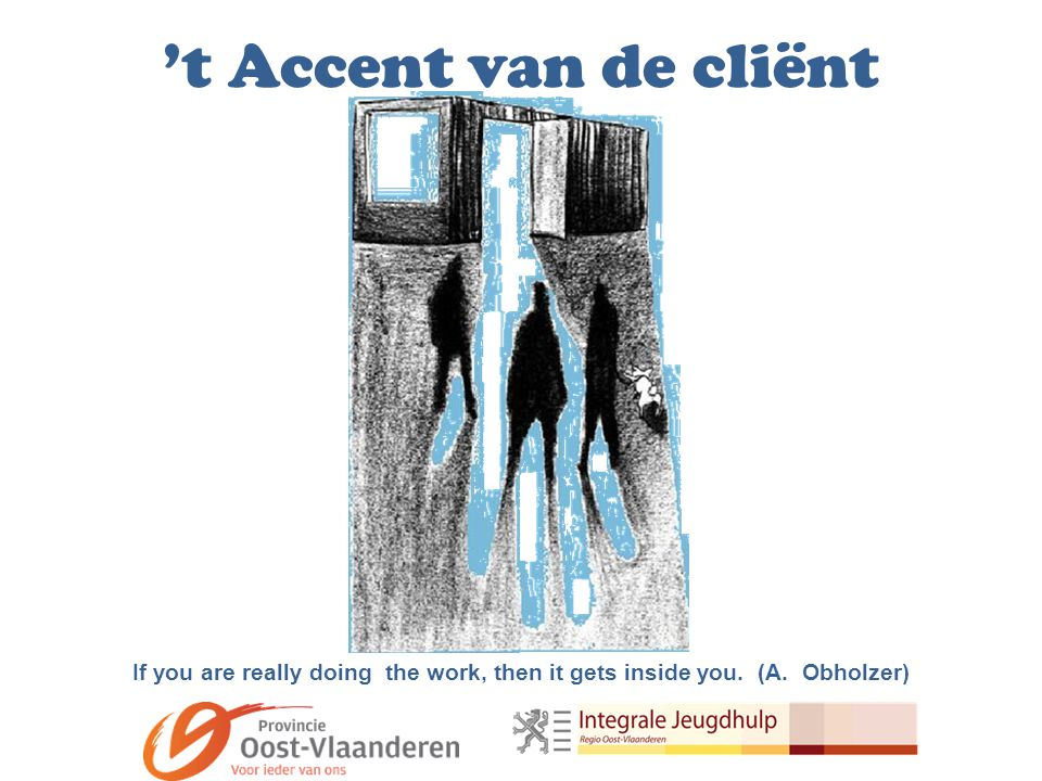 't Accent van de cliënt If you are really doing the work, then it gets inside you. (A. Obholzer)