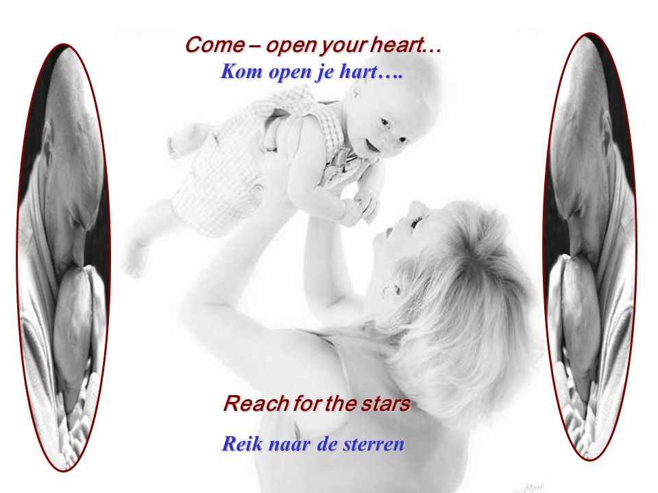Come – open your heart… Kom open je hart…. Reach for the stars Reik naar de sterren