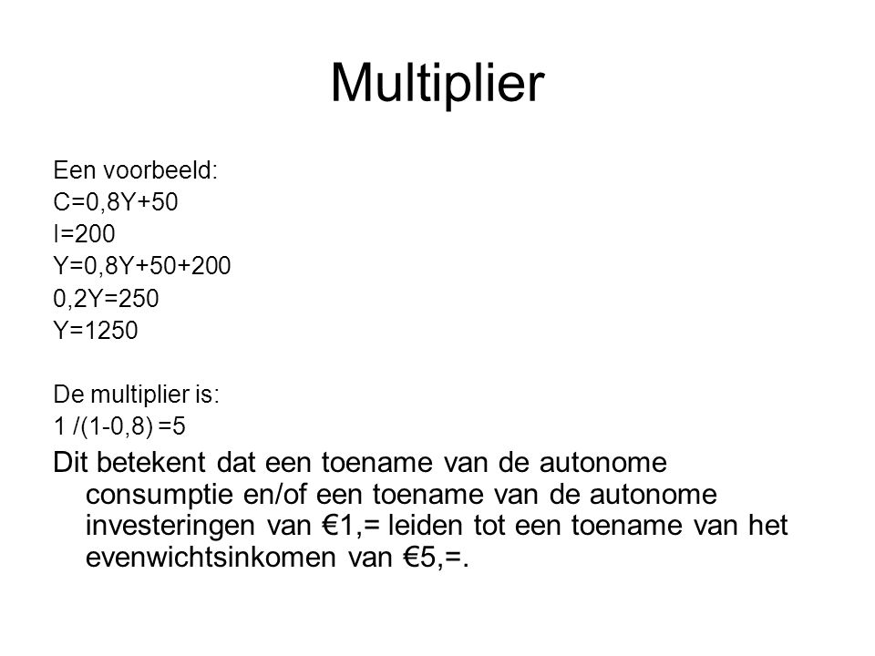 Multiplier Een voorbeeld: C=0,8Y+50. I=200. Y=0,8Y ,2Y=250. Y=1250. De multiplier is: