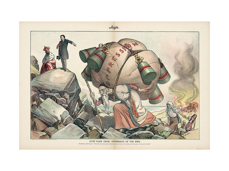 In this print, which appeared after a 1903 pogrom in Kishinev, a Russian Jew carries on his back a large bundle labeled Oppression; hanging from the bundle are weights labeled Autocracy, Robbery, Cruelty, Assassination, Deception, and Murder. In the background, on the right, a Jewish community burns, while in the upper left corner, President Theodore Roosevelt asks the Emperor of Russia, Nicholas II, Now that you have peace without, why not remove his burden and have peace within your borders
