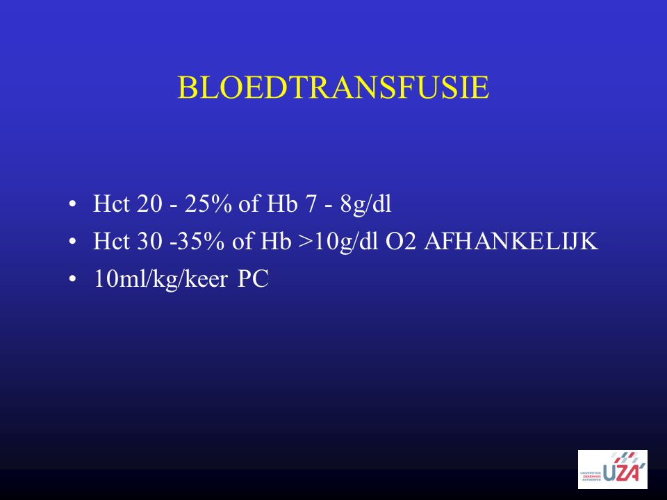 BLOEDTRANSFUSIE Hct 20 - 25% of Hb 7 - 8g/dl