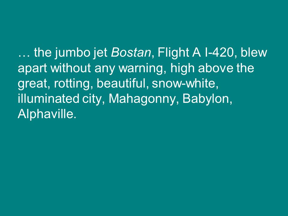 … the jumbo jet Bostan, Flight A I-420, blew apart without any warning, high above the great, rotting, beautiful, snow-white, illuminated city, Mahagonny, Babylon, Alphaville.