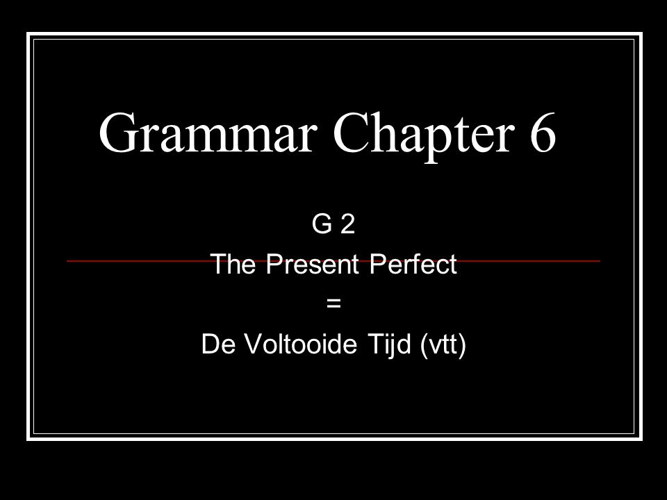 G 2 The Present Perfect = De Voltooide Tijd (vtt)