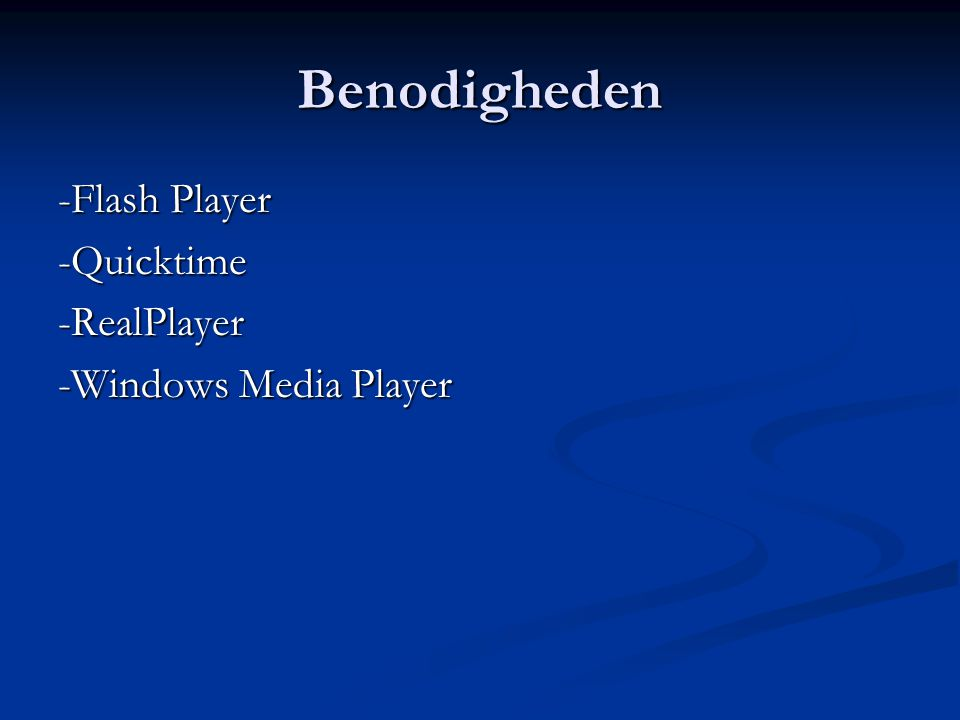 Benodigheden -Flash Player -Quicktime -RealPlayer