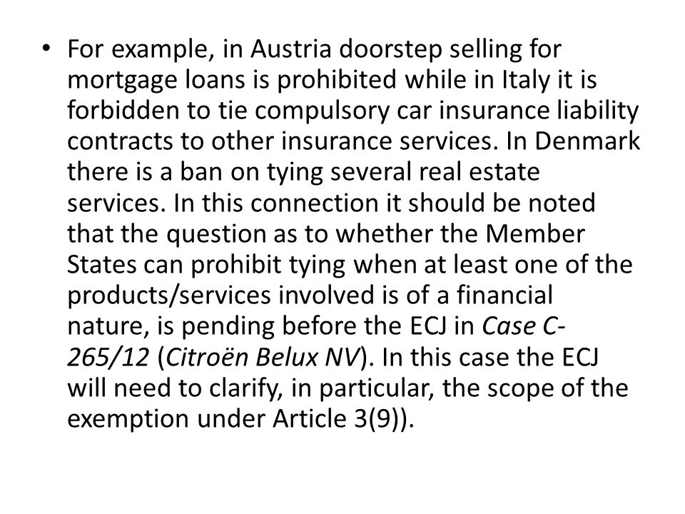 For example, in Austria doorstep selling for mortgage loans is prohibited while in Italy it is forbidden to tie compulsory car insurance liability contracts to other insurance services.