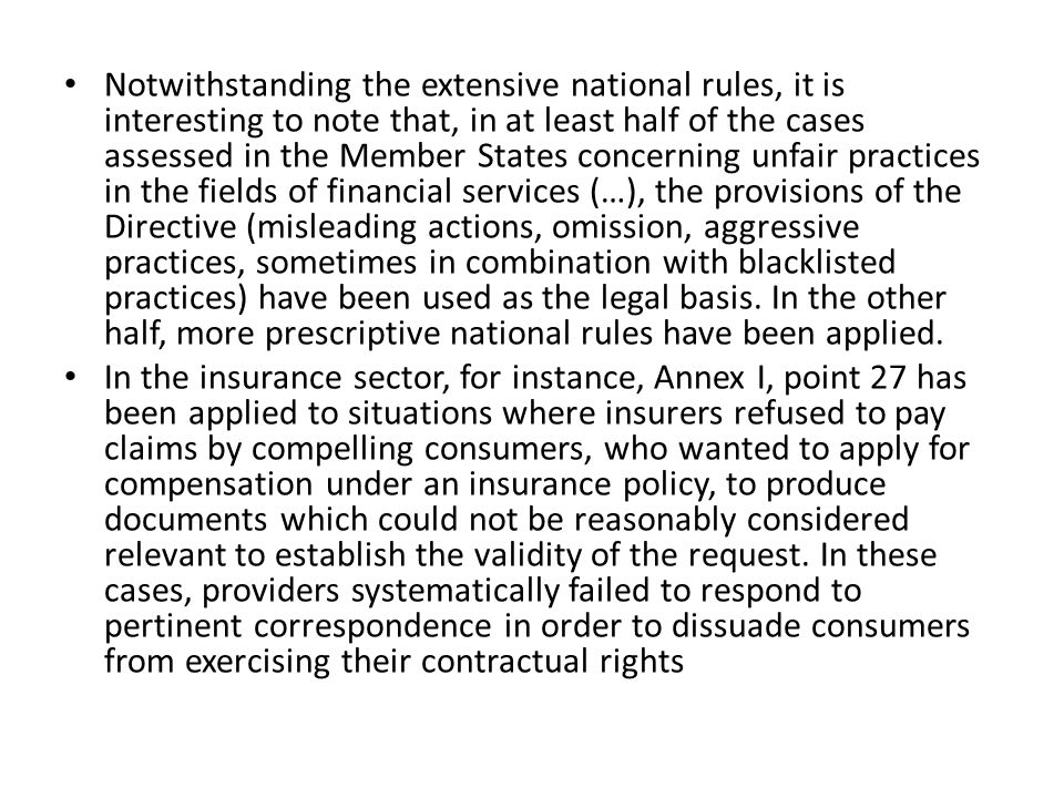Notwithstanding the extensive national rules, it is interesting to note that, in at least half of the cases assessed in the Member States concerning unfair practices in the fields of financial services (…), the provisions of the Directive (misleading actions, omission, aggressive practices, sometimes in combination with blacklisted practices) have been used as the legal basis. In the other half, more prescriptive national rules have been applied.