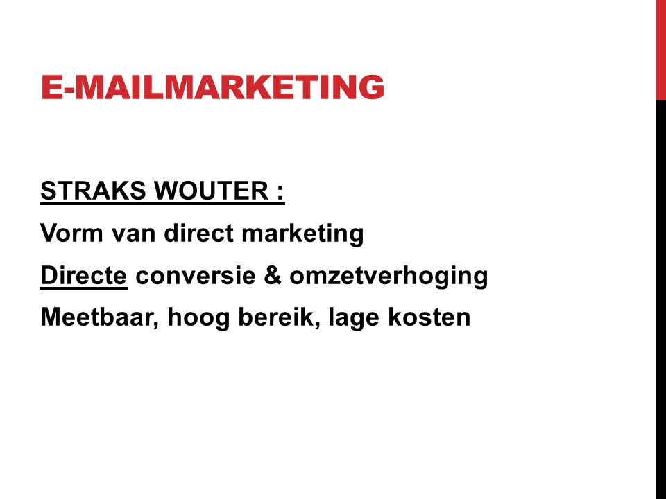 E-MAILMARKETING STRAKS WOUTER : Vorm van direct marketing Directe conversie & omzetverhoging Meetbaar, hoog bereik, lage kosten