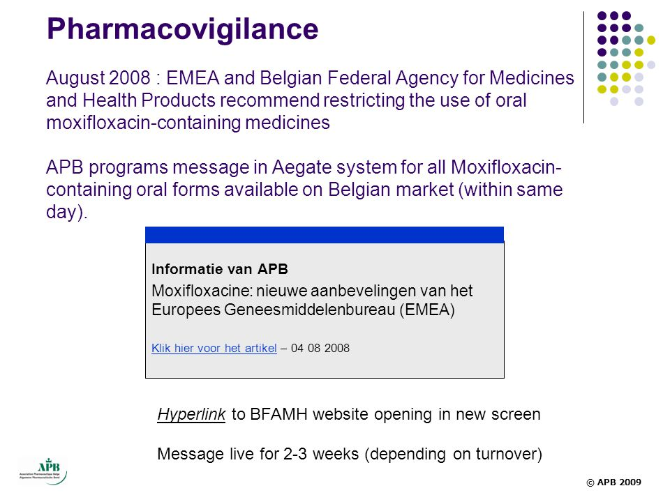 Pharmacovigilance August 2008 : EMEA and Belgian Federal Agency for Medicines and Health Products recommend restricting the use of oral moxifloxacin-containing medicines APB programs message in Aegate system for all Moxifloxacin-containing oral forms available on Belgian market (within same day).