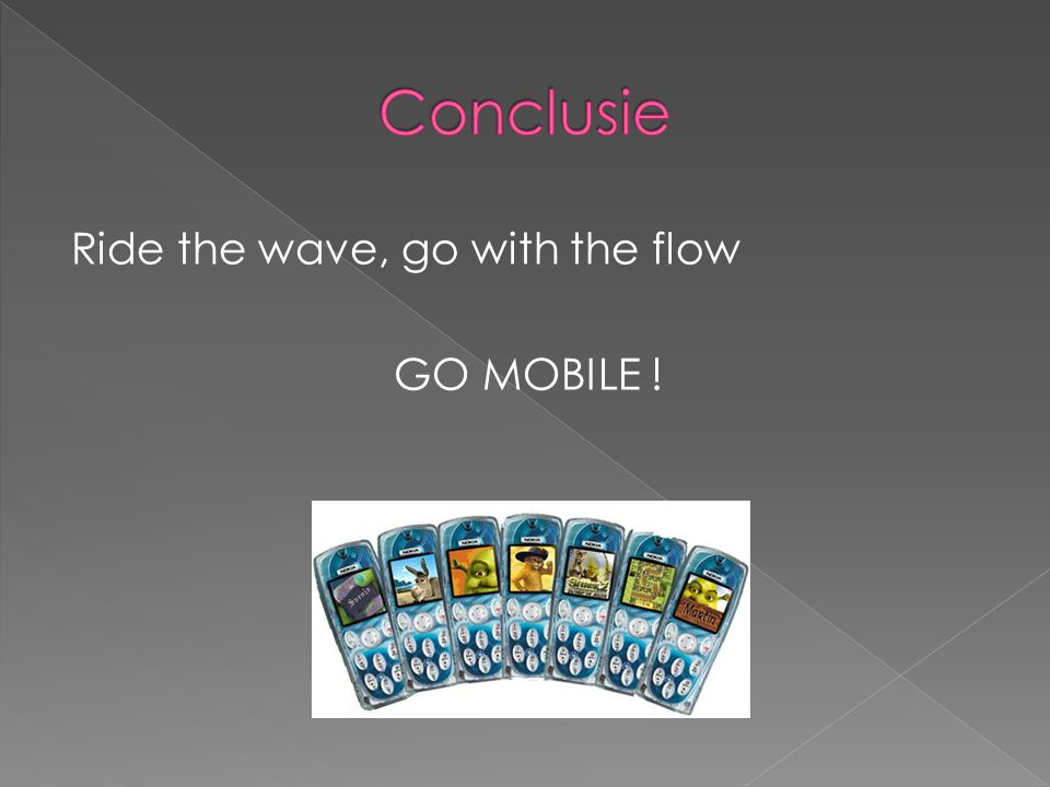 Conclusie Ride the wave, go with the flow GO MOBILE !