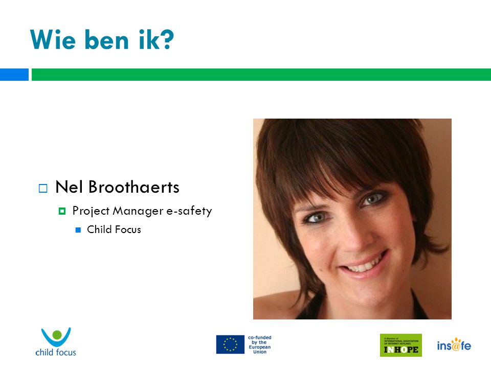 Wie ben ik Nel Broothaerts Project Manager e-safety Child Focus