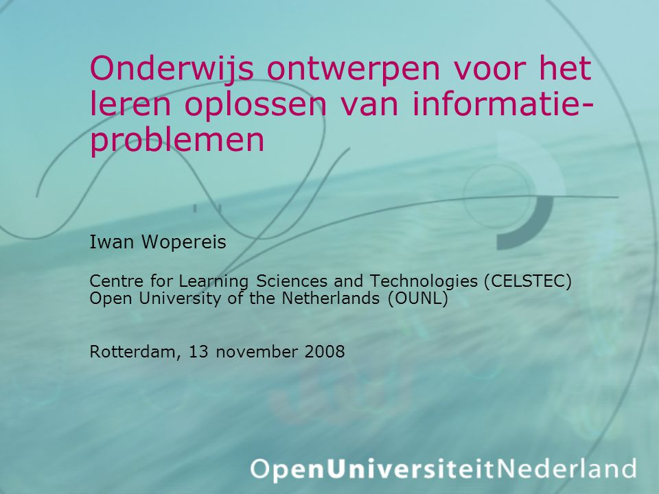 Onderwijs ontwerpen voor het leren oplossen van informatie-problemen Iwan Wopereis Centre for Learning Sciences and Technologies (CELSTEC) Open University of the Netherlands (OUNL) Rotterdam, 13 november 2008