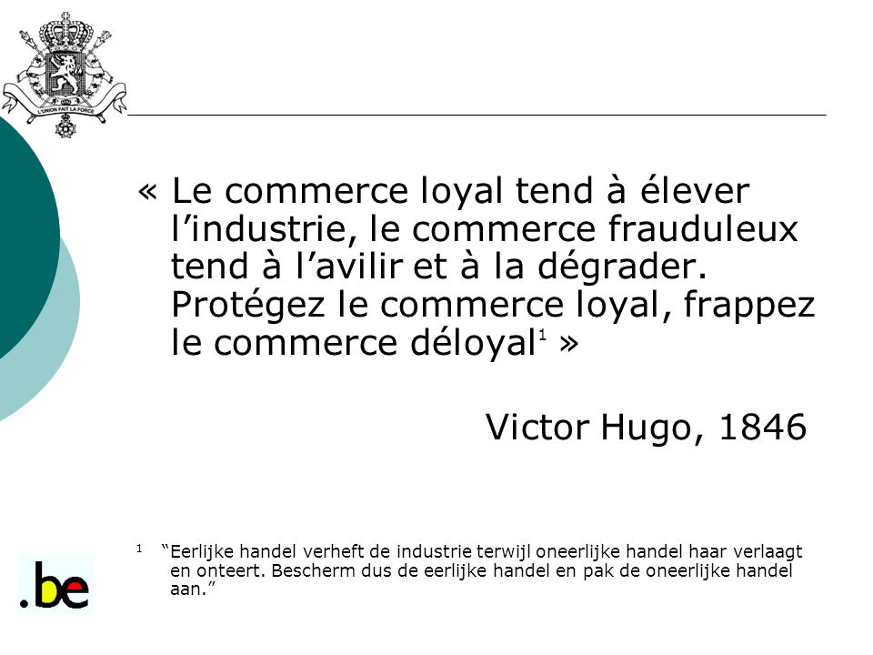 « Le commerce loyal tend à élever l'industrie, le commerce frauduleux tend à l'avilir et à la dégrader. Protégez le commerce loyal, frappez le commerce déloyal1 »