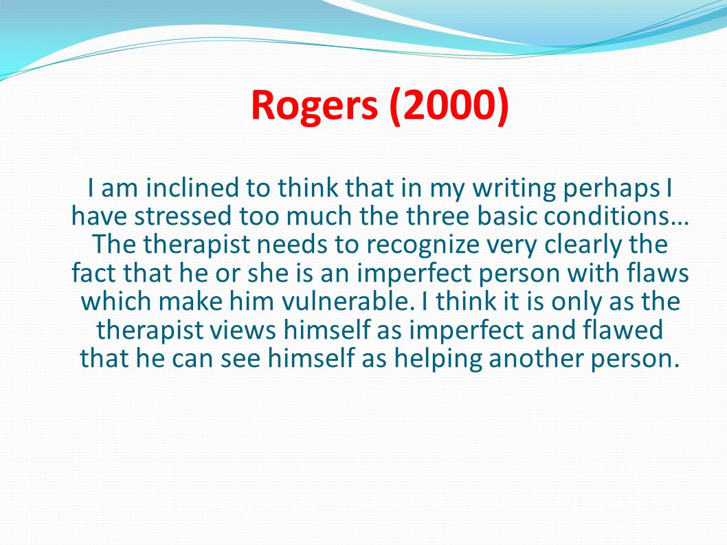 Rogers (2000) I am inclined to think that in my writing perhaps I have stressed too much the three basic conditions… The therapist needs to recognize very clearly the fact that he or she is an imperfect person with flaws which make him vulnerable.