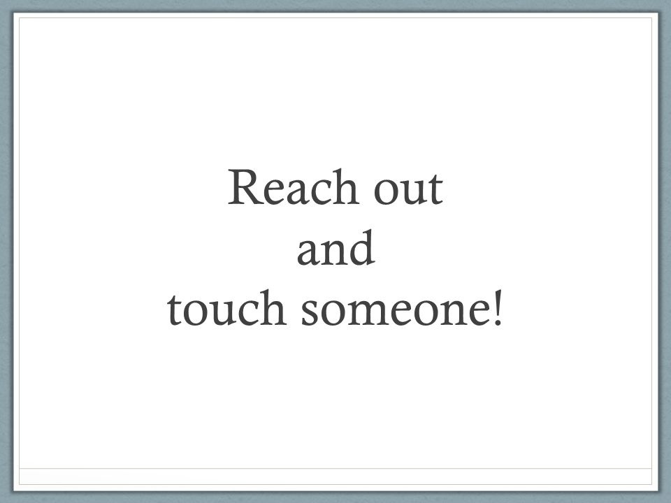 Reach out and touch someone!