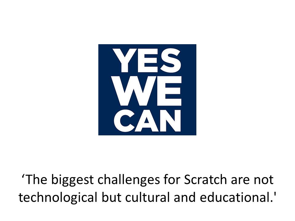 'The biggest challenges for Scratch are not technological but cultural and educational.