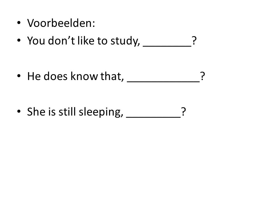Voorbeelden: You don't like to study, ________. He does know that, ____________.