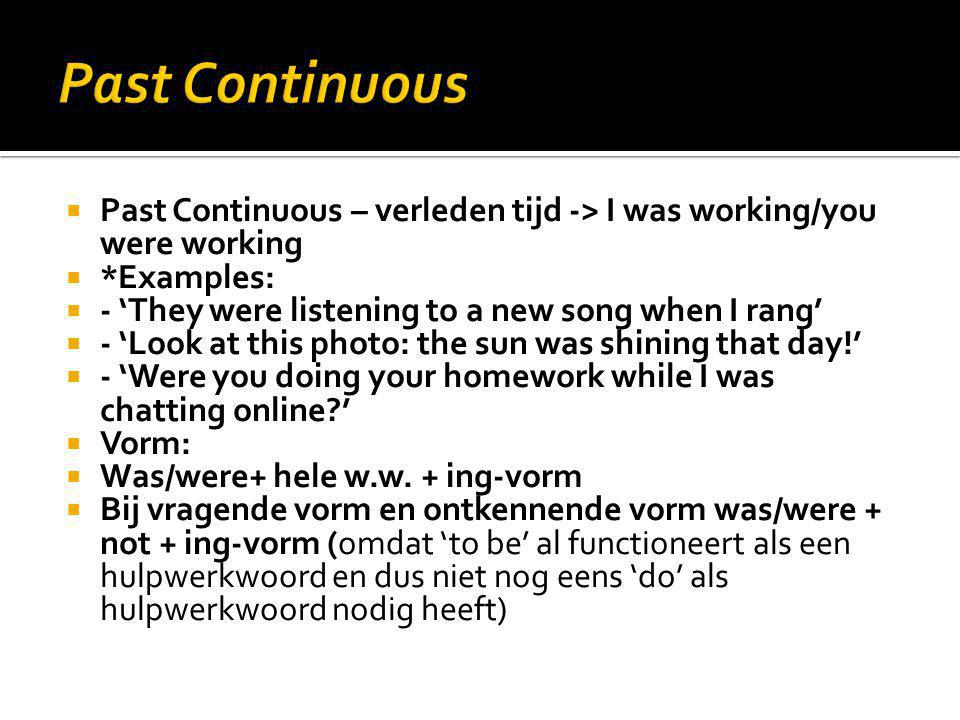 Past Continuous Past Continuous – verleden tijd -> I was working/you were working. *Examples: - 'They were listening to a new song when I rang'