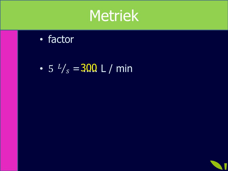 Metriek Metriek factor 5 𝐿 𝑠 = ….. L / min 300