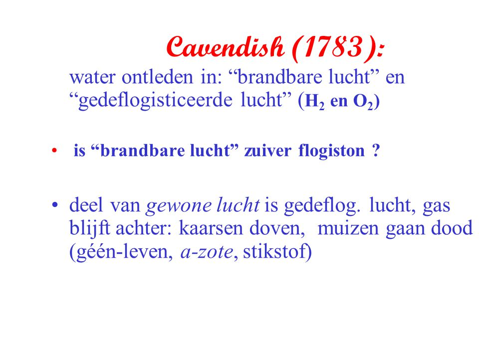 Cavendish (1783): water ontleden in: brandbare lucht en gedeflogisticeerde lucht (H2 en O2) is brandbare lucht zuiver flogiston