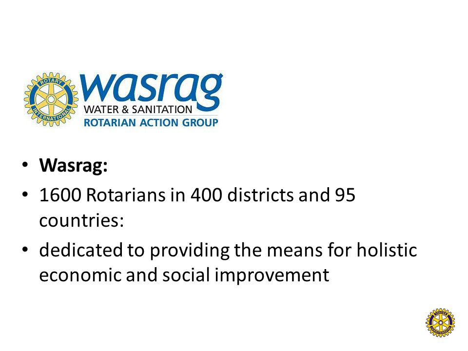 Wasrag: 1600 Rotarians in 400 districts and 95 countries: dedicated to providing the means for holistic economic and social improvement.