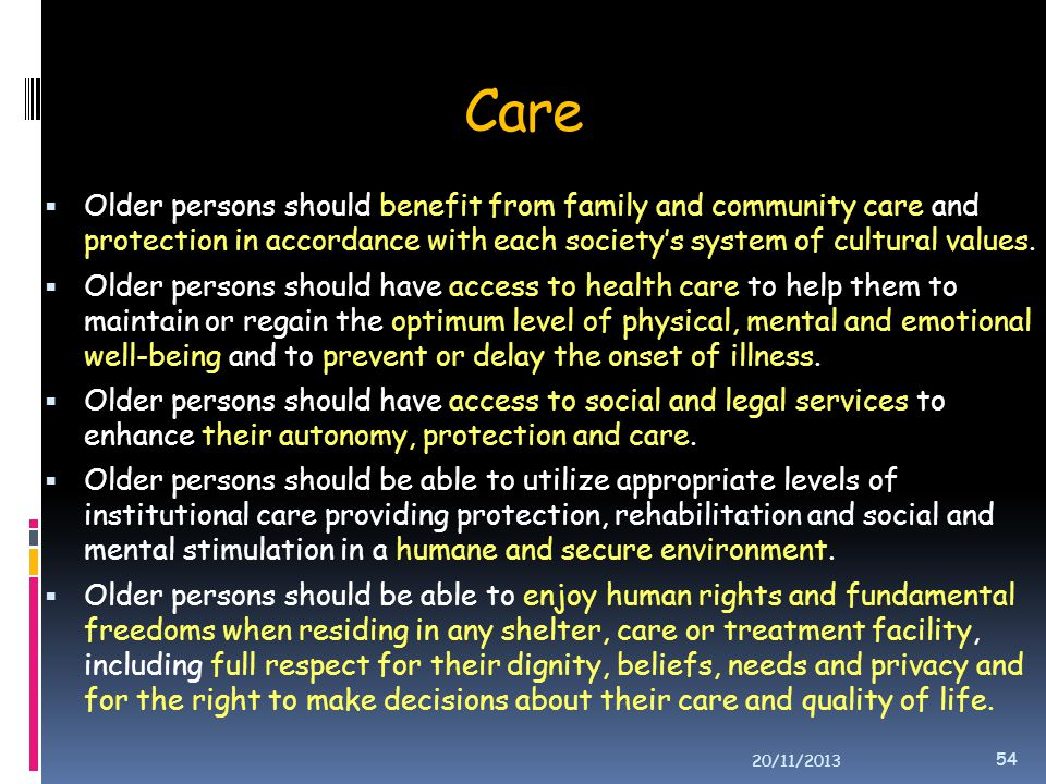Care Older persons should benefit from family and community care and protection in accordance with each society's system of cultural values.