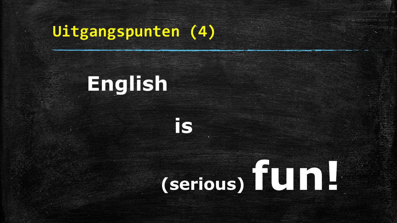 Uitgangspunten (4) English is (serious) fun!