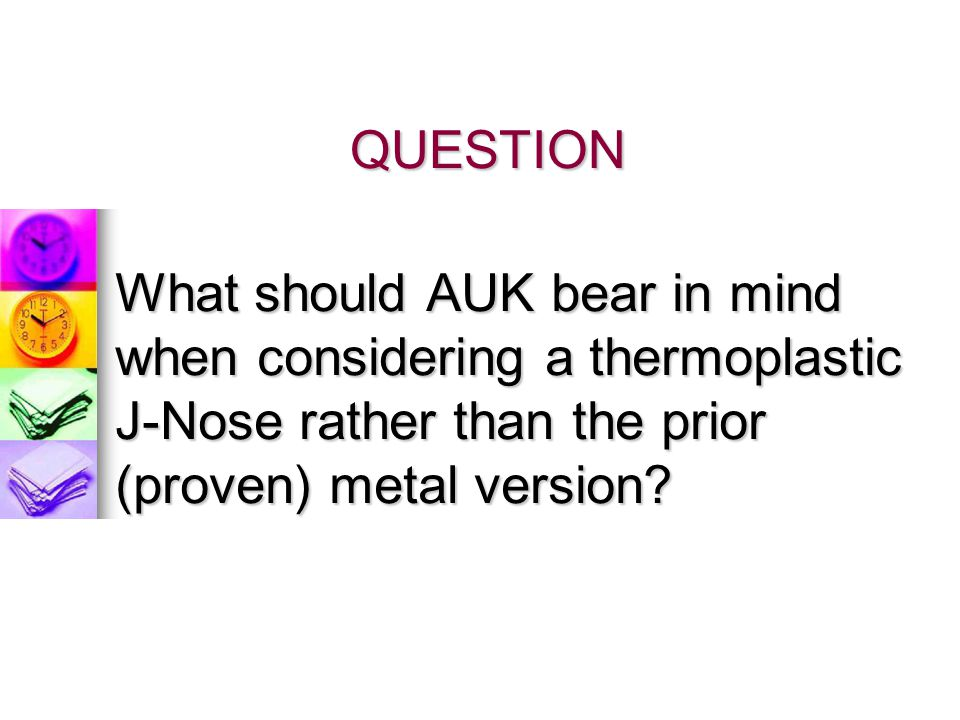 QUESTION What should AUK bear in mind when considering a thermoplastic J-Nose rather than the prior (proven) metal version