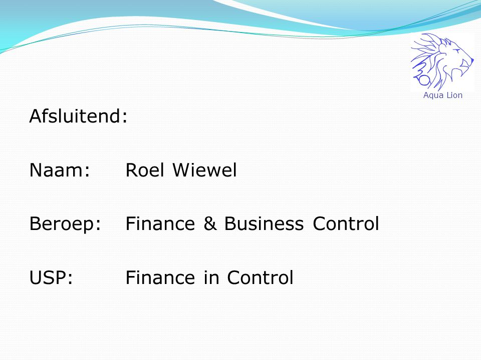 Aqua Lion Afsluitend: Naam: Roel Wiewel Beroep: Finance & Business Control USP: Finance in Control