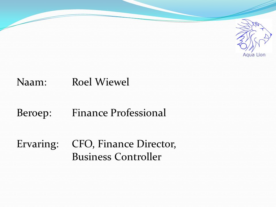 Aqua Lion Naam: Roel Wiewel Beroep: Finance Professional Ervaring: CFO, Finance Director, Business Controller