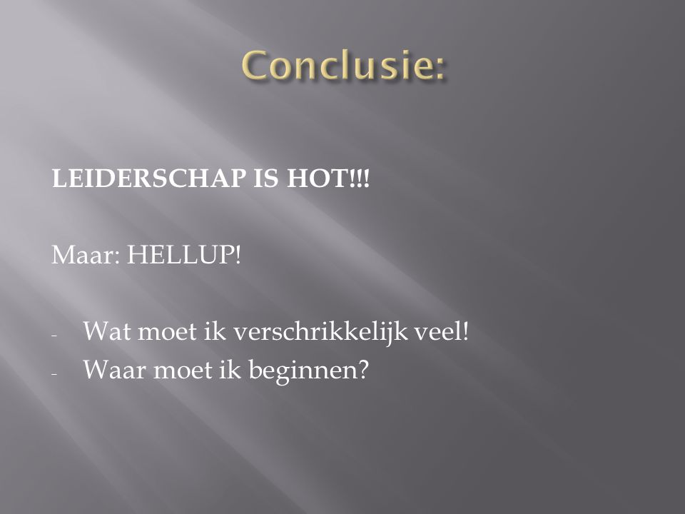 Conclusie: LEIDERSCHAP IS HOT!!! Maar: HELLUP!