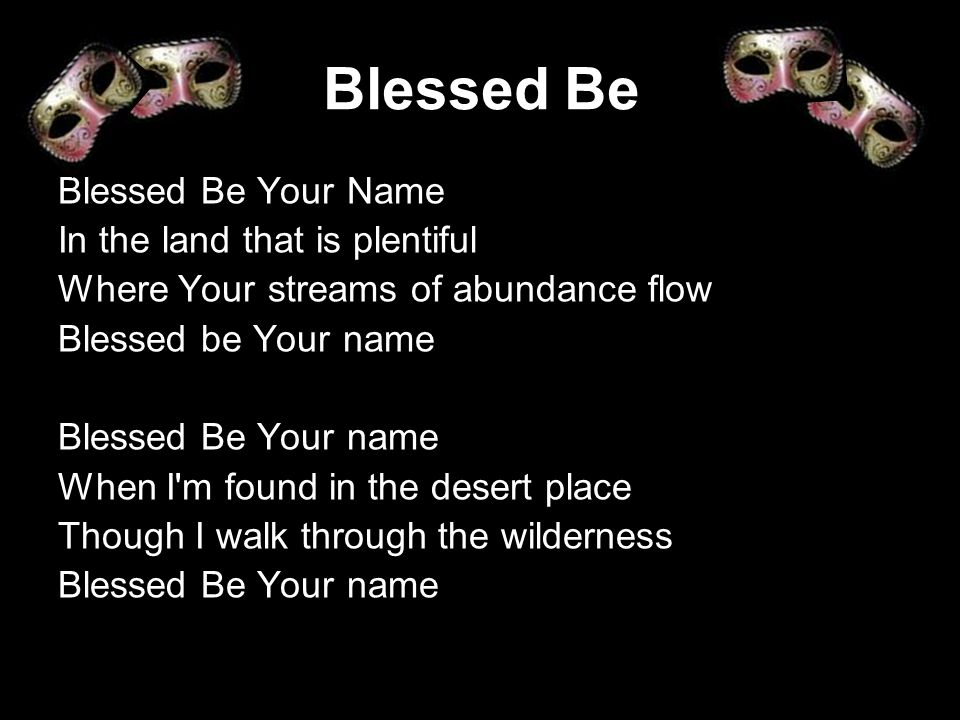 Blessed Be Blessed Be Your Name In the land that is plentiful