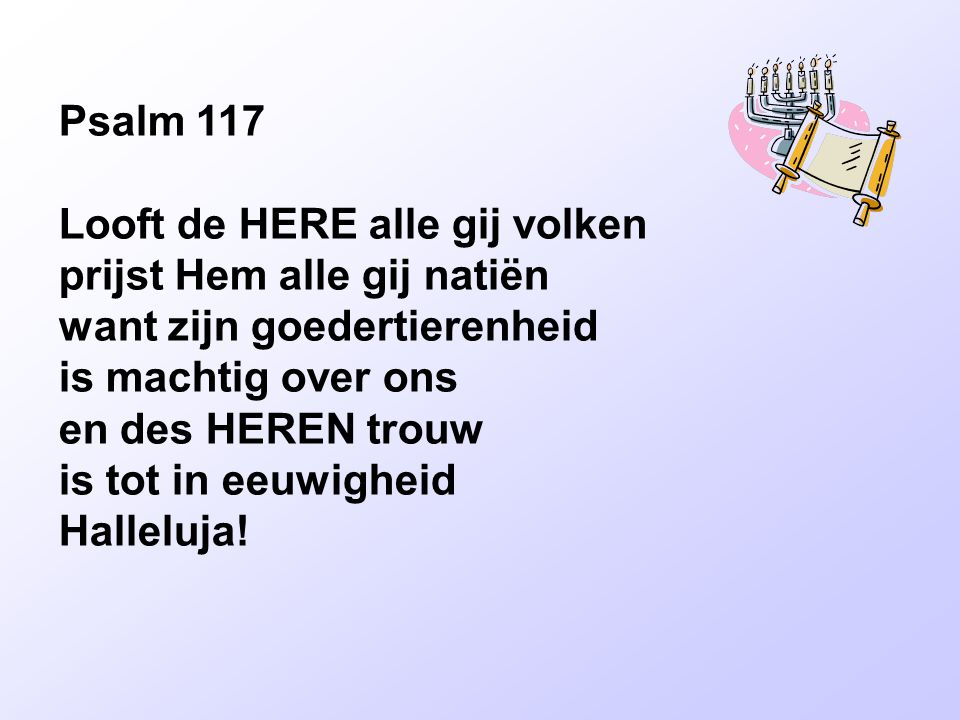 Psalm 117 Looft de HERE alle gij volken prijst Hem alle gij natiën want zijn goedertierenheid is machtig over ons en des HEREN trouw is tot in eeuwigheid Halleluja!