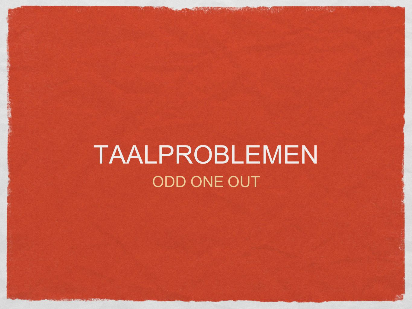 TAALPROBLEMEN ODD ONE OUT