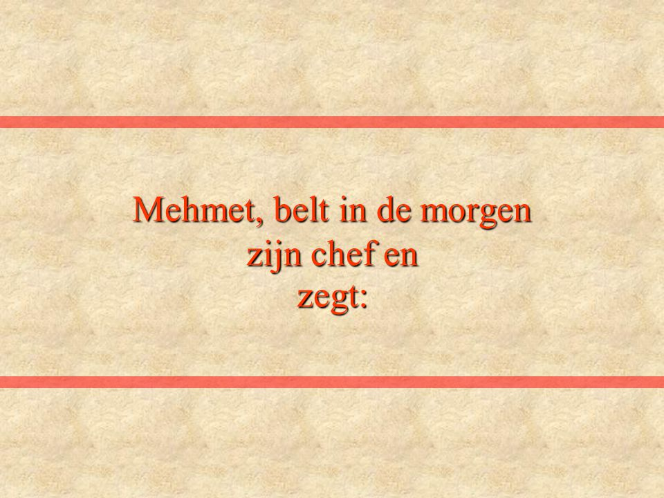 Mehmet, belt in de morgen zijn chef en zegt: