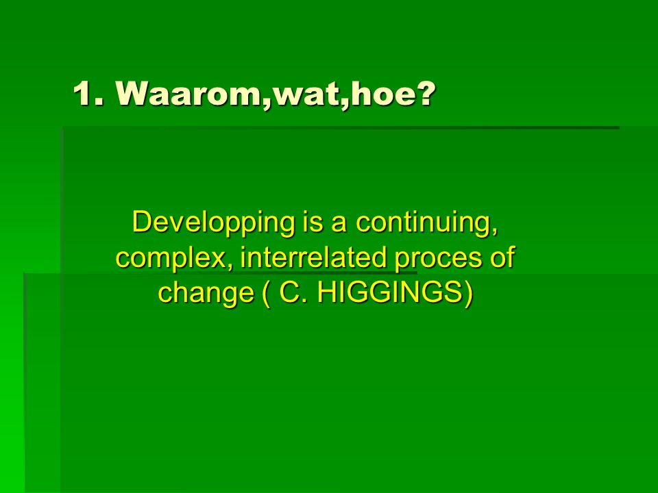 1. Waarom,wat,hoe. Developping is a continuing, complex, interrelated proces of change ( C.