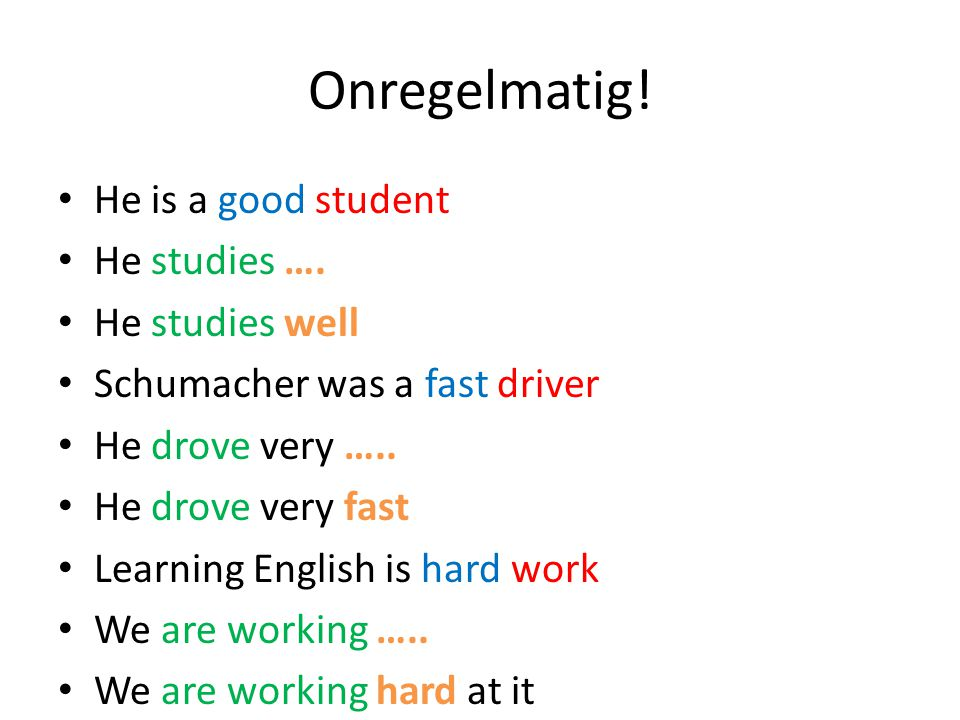 Onregelmatig! He is a good student He studies …. He studies well