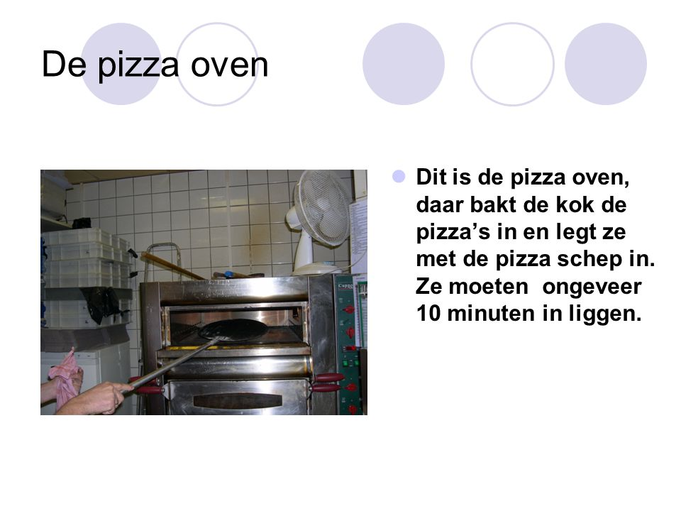 De pizza oven Dit is de pizza oven, daar bakt de kok de pizza's in en legt ze met de pizza schep in.