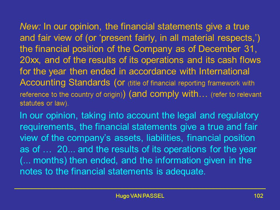 New: In our opinion, the financial statements give a true and fair view of (or 'present fairly, in all material respects,') the financial position of the Company as of December 31, 20xx, and of the results of its operations and its cash flows for the year then ended in accordance with International Accounting Standards (or (title of financial reporting framework with reference to the country of origin)) (and comply with… (refer to relevant statutes or law).