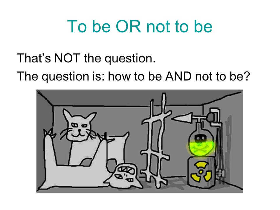 To be OR not to be That's NOT the question.