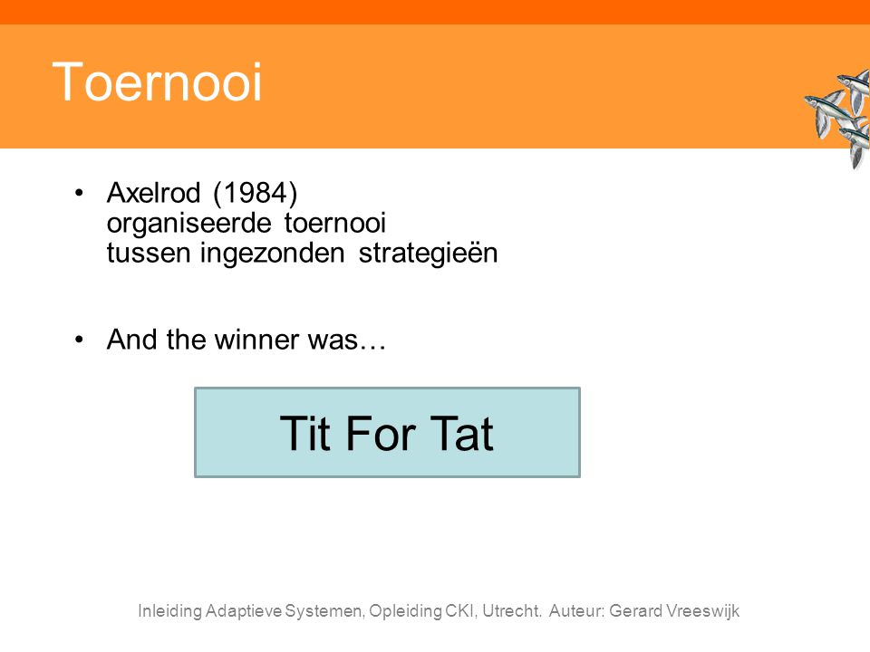 Toernooi Axelrod (1984) organiseerde toernooi tussen ingezonden strategieën. And the winner was… Tit For Tat.