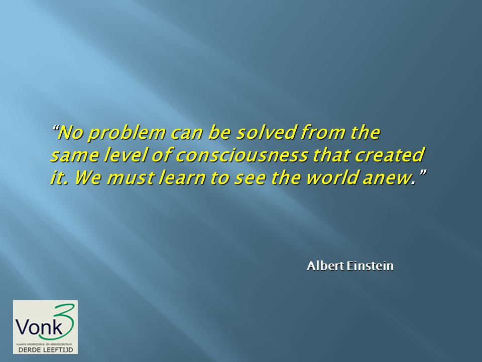 No problem can be solved from the same level of consciousness that created it. We must learn to see the world anew.