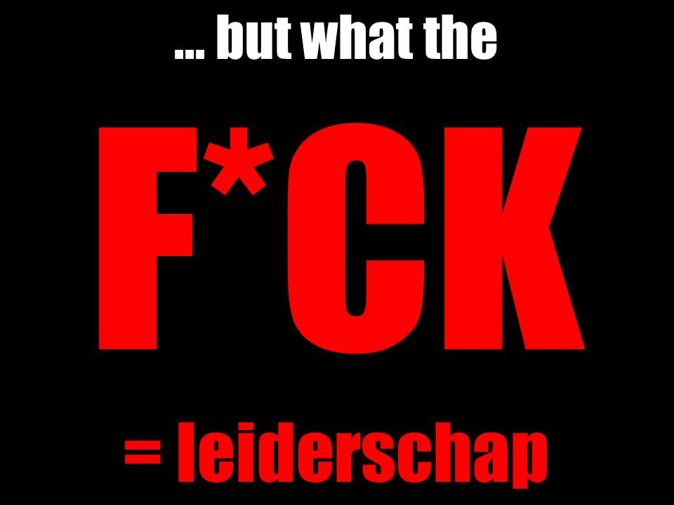 ... but what the F*CK = leiderschap