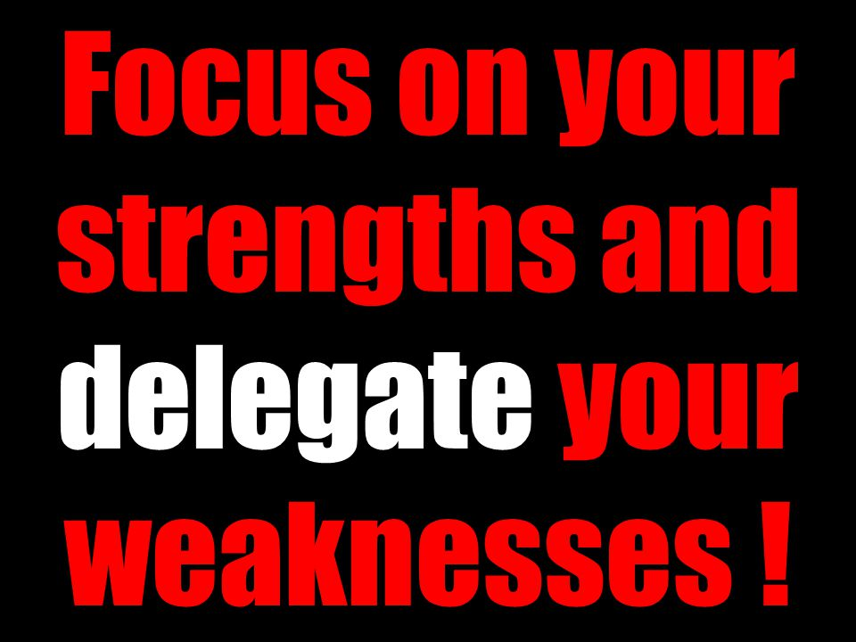 Focus on your strengths and delegate your weaknesses !