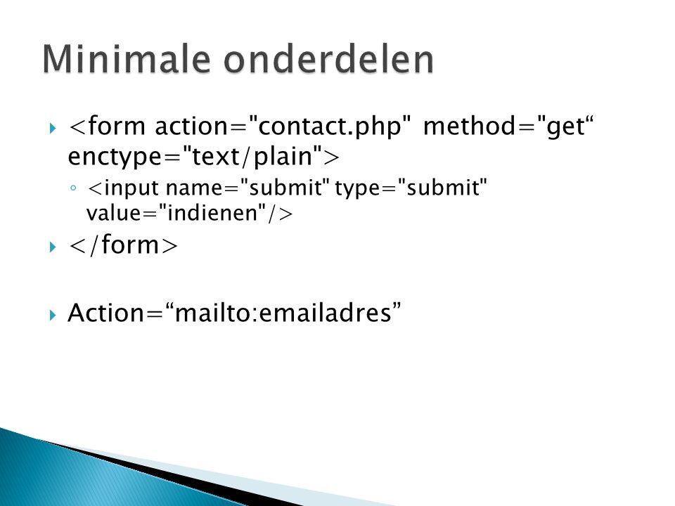 Minimale onderdelen <form action= contact.php method= get enctype= text/plain > <input name= submit type= submit value= indienen />