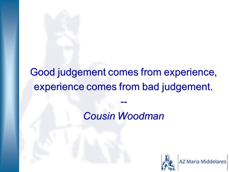 Good judgement comes from experience,
