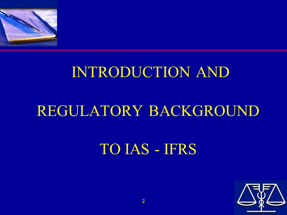 INTRODUCTION AND REGULATORY BACKGROUND TO IAS - IFRS