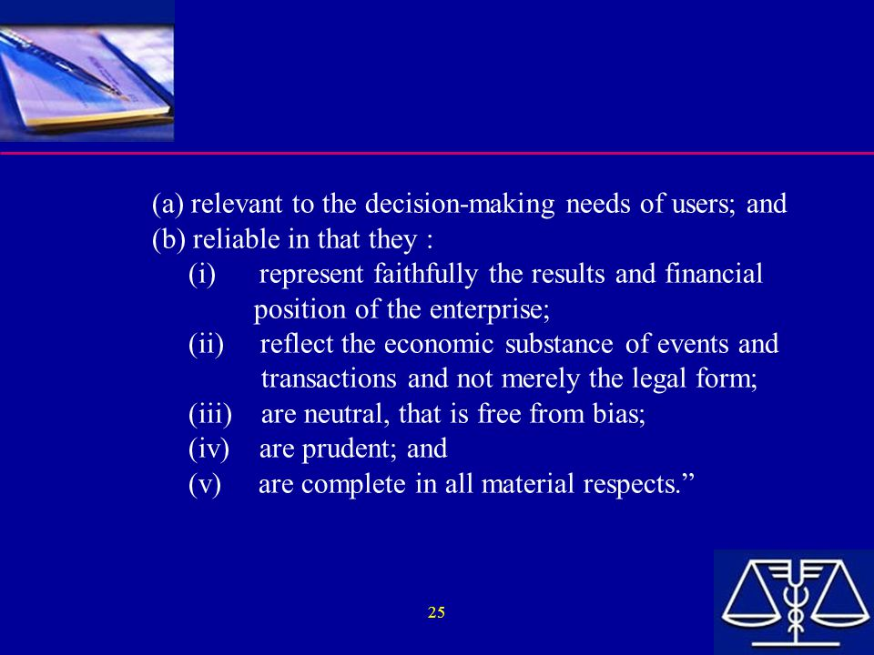 (a) relevant to the decision-making needs of users; and (b) reliable in that they : (i) represent faithfully the results and financial position of the enterprise; (ii) reflect the economic substance of events and transactions and not merely the legal form; (iii) are neutral, that is free from bias; (iv) are prudent; and (v) are complete in all material respects.