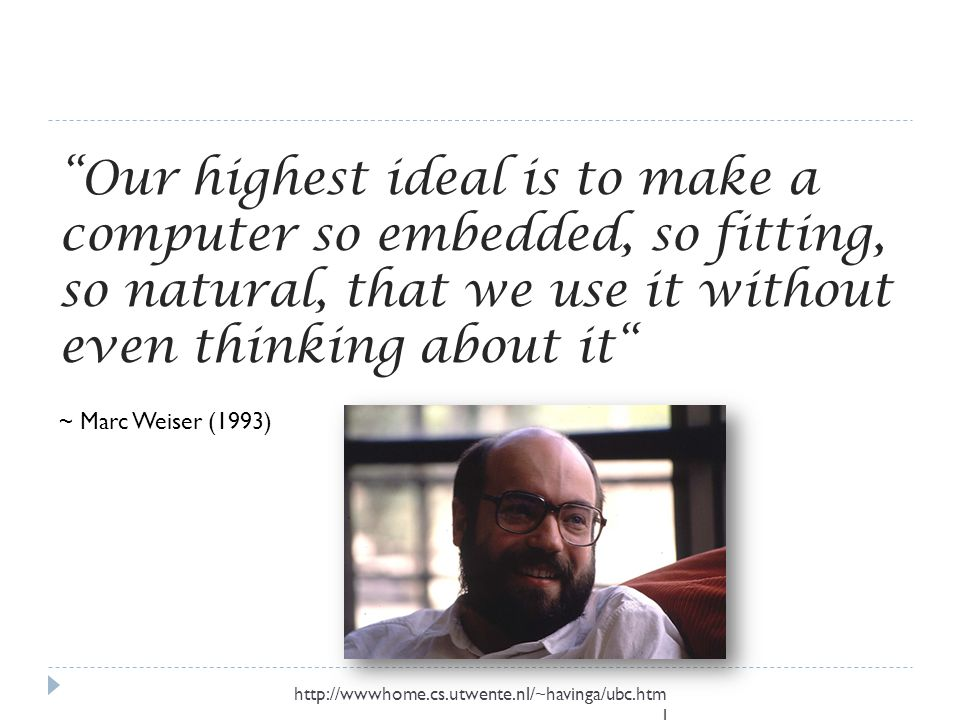 Our highest ideal is to make a computer so embedded, so fitting, so natural, that we use it without even thinking about it