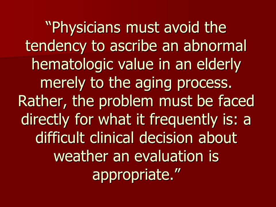 Physicians must avoid the tendency to ascribe an abnormal hematologic value in an elderly merely to the aging process.